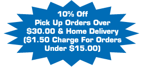 10% off pick up orders over $30.00 & home delivery ($1.50 charge for orders under $15.00)